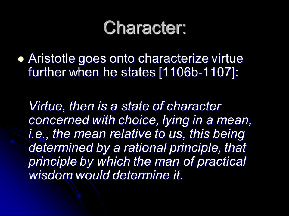 Character: Aristotle goes onto characterize virtue further when he states [1106b-1107]: